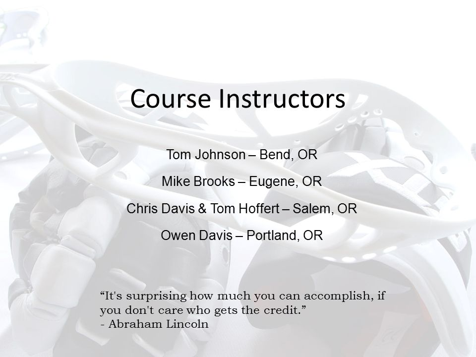 Course Instructors Tom Johnson – Bend, OR Mike Brooks – Eugene, OR Chris Davis & Tom Hoffert – Salem, OR Owen Davis – Portland, OR It s surprising how much you can accomplish, if you don t care who gets the credit. - Abraham Lincoln