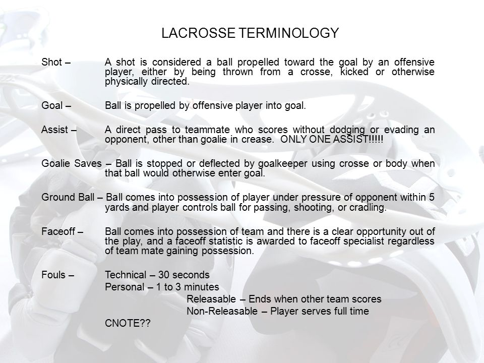 LACROSSE TERMINOLOGY Shot – A shot is considered a ball propelled toward the goal by an offensive player, either by being thrown from a crosse, kicked or otherwise physically directed.