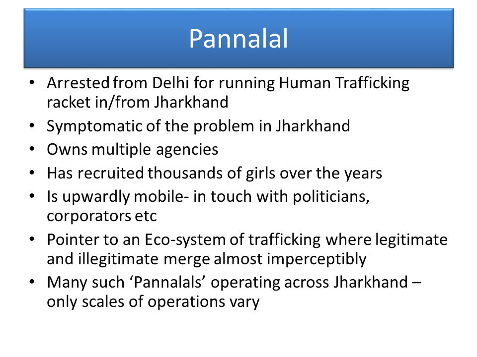 Pannalal Arrested from Delhi for running Human Trafficking racket in/from Jharkhand Symptomatic of the problem in Jharkhand Owns multiple agencies Has recruited thousands of girls over the years Is upwardly mobile- in touch with politicians, corporators etc Pointer to an Eco-system of trafficking where legitimate and illegitimate merge almost imperceptibly Many such 'Pannalals' operating across Jharkhand – only scales of operations vary