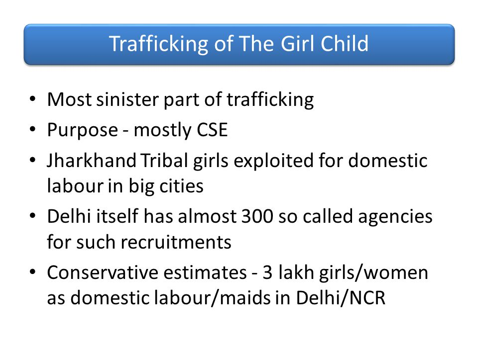 Most sinister part of trafficking Purpose - mostly CSE Jharkhand Tribal girls exploited for domestic labour in big cities Delhi itself has almost 300