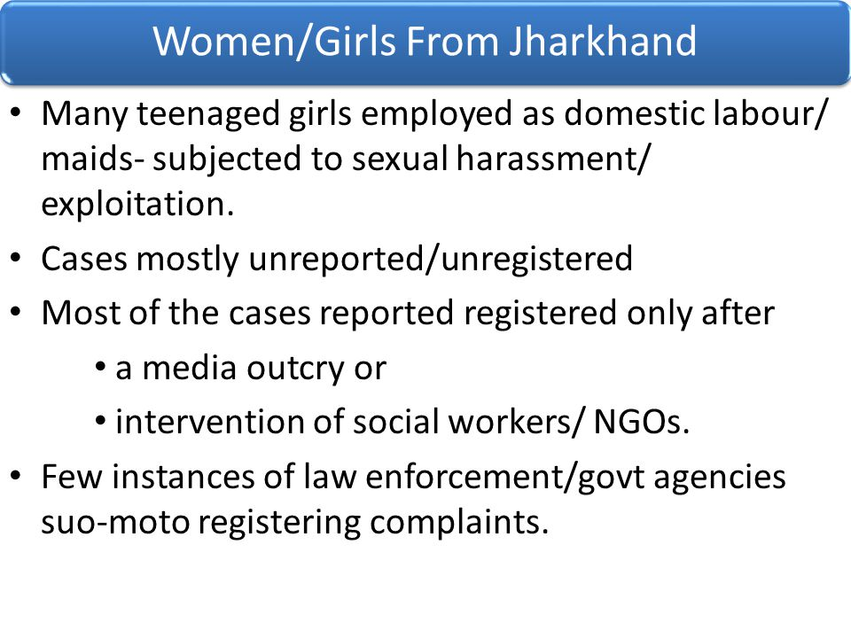 Many teenaged girls employed as domestic labour/ maids- subjected to sexual harassment/ exploitation. Cases mostly unreported/unregistered Most of the