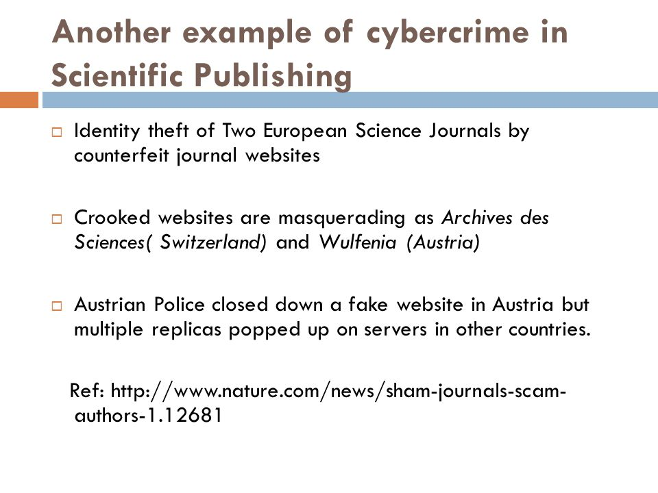 Another example of cybercrime in Scientific Publishing  Identity theft of Two European Science Journals by counterfeit journal websites  Crooked websites are masquerading as Archives des Sciences( Switzerland) and Wulfenia (Austria)  Austrian Police closed down a fake website in Austria but multiple replicas popped up on servers in other countries.