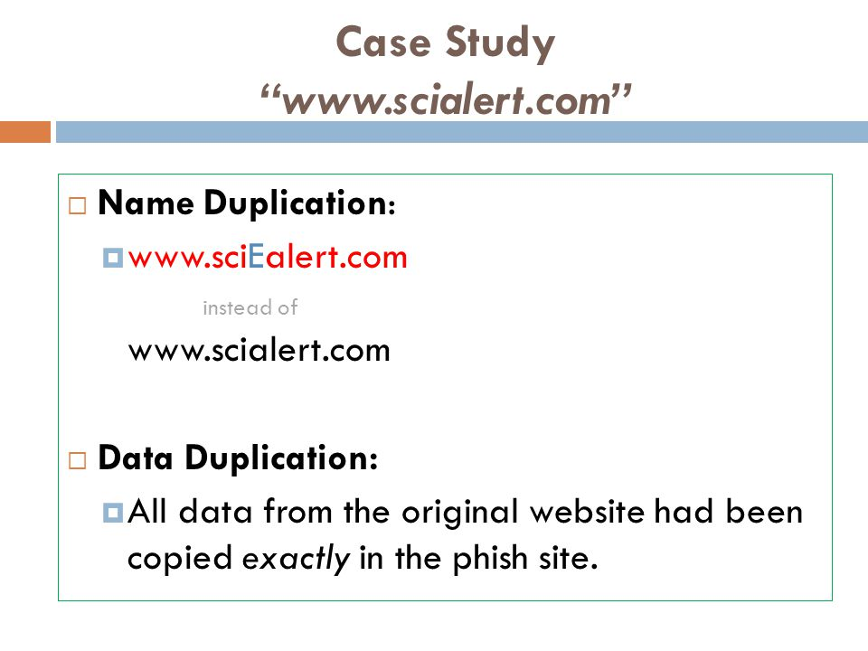 Case Study www.scialert.com  Name Duplication:  www.sciEalert.com instead of www.scialert.com  Data Duplication:  All data from the original website had been copied exactly in the phish site.