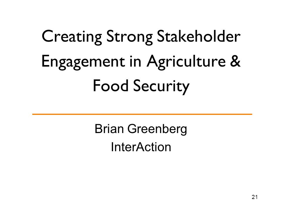 Creating Strong Stakeholder Engagement in Agriculture & Food Security Brian Greenberg InterAction 21