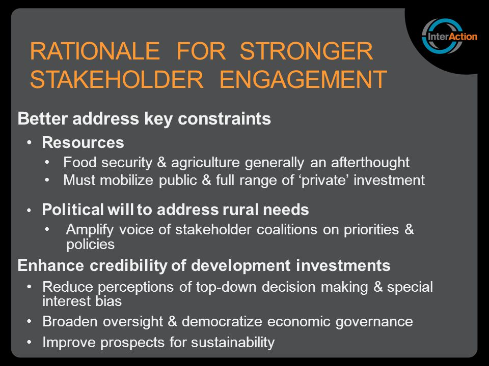 RATIONALE FOR STRONGER STAKEHOLDER ENGAGEMENT Better address key constraints Resources Food security & agriculture generally an afterthought Must mobilize public & full range of 'private' investment Political will to address rural needs Amplify voice of stakeholder coalitions on priorities & policies Enhance credibility of development investments Reduce perceptions of top-down decision making & special interest bias Broaden oversight & democratize economic governance Improve prospects for sustainability