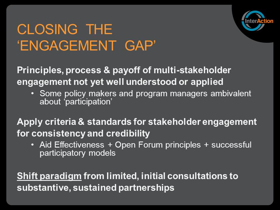 CLOSING THE 'ENGAGEMENT GAP' Principles, process & payoff of multi-stakeholder engagement not yet well understood or applied Some policy makers and program managers ambivalent about 'participation' Apply criteria & standards for stakeholder engagement for consistency and credibility Aid Effectiveness + Open Forum principles + successful participatory models Shift paradigm from limited, initial consultations to substantive, sustained partnerships