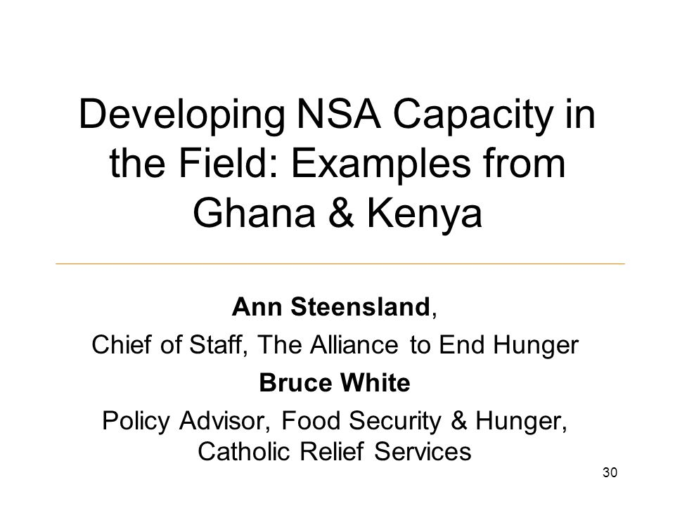 Developing NSA Capacity in the Field: Examples from Ghana & Kenya Ann Steensland, Chief of Staff, The Alliance to End Hunger Bruce White Policy Advisor, Food Security & Hunger, Catholic Relief Services 30
