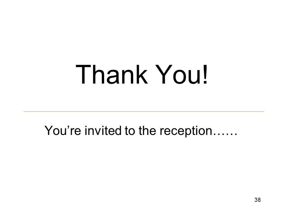 Thank You! You're invited to the reception…… 38