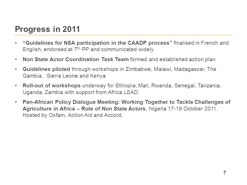 7 Progress in 2011 Guidelines for NSA participation in the CAADP process finalised in French and English, endorsed at 7 th PP and communicated widely Non State Actor Coordination Task Team formed and established action plan Guidelines piloted through workshops in Zimbabwe, Malawi, Madagascar, The Gambia, Sierra Leone and Kenya Roll-out of workshops underway for Ethiopia, Mali, Rwanda, Senegal, Tanzania, Uganda, Zambia with support from Africa LEAD.