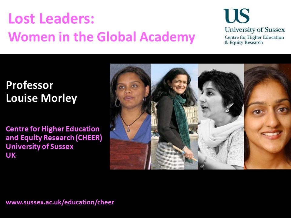 Diversity, Democratisation and Difference: Theories and Methodologies Lost Leaders: Women in the Global Academy Professor Louise Morley Centre for Higher Education and Equity Research (CHEER) University of Sussex UK www.sussex.ac.uk/education/cheer