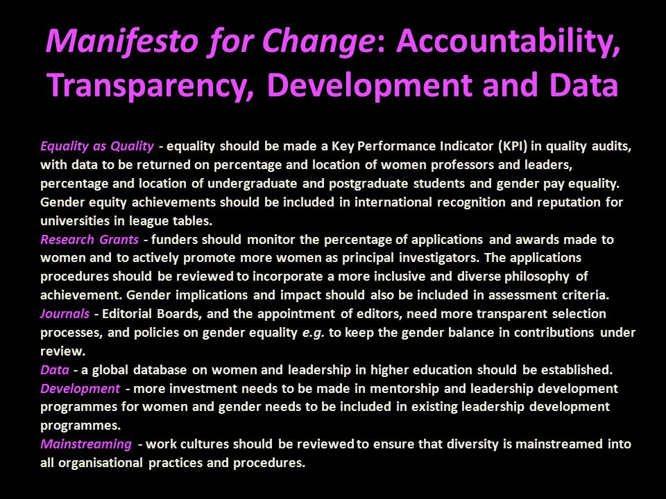 Manifesto for Change: Accountability, Transparency, Development and Data Equality as Quality - equality should be made a Key Performance Indicator (KPI) in quality audits, with data to be returned on percentage and location of women professors and leaders, percentage and location of undergraduate and postgraduate students and gender pay equality.