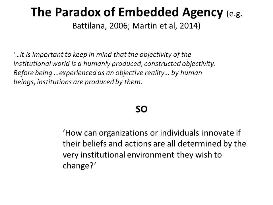 The Paradox of Embedded Agency (e.g. Battilana, 2006; Martin et al, 2014) 'How can organizations or individuals innovate if their beliefs and actions