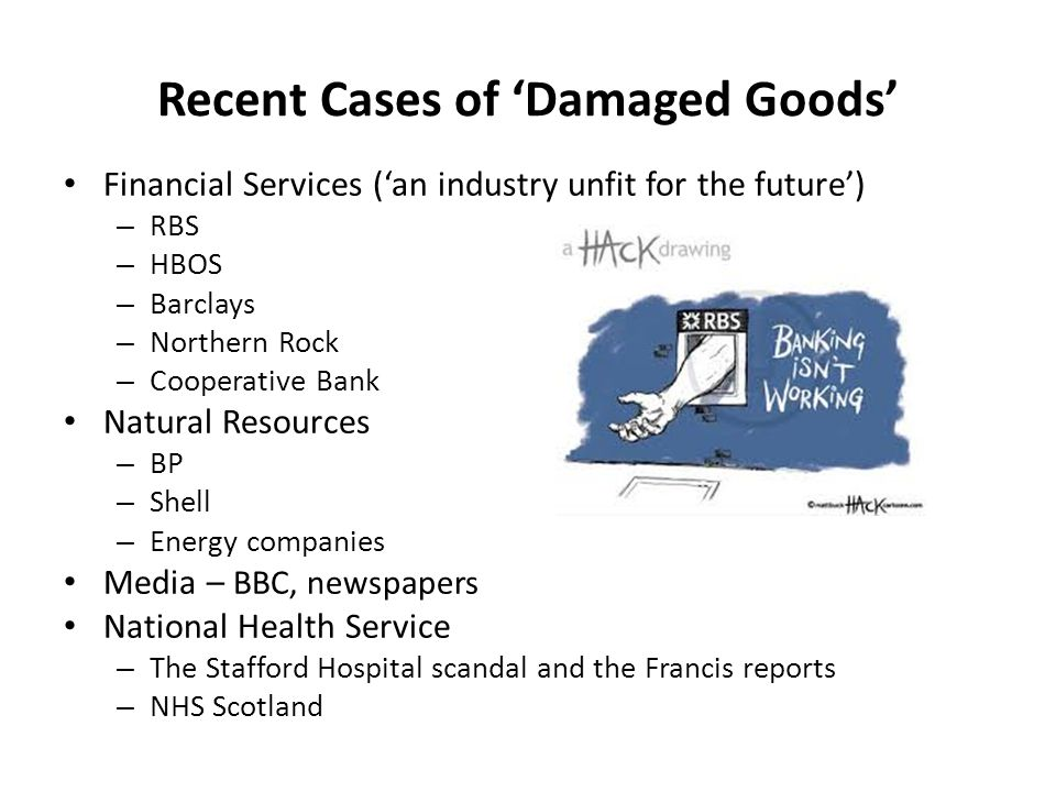 Recent Cases of 'Damaged Goods' Financial Services ('an industry unfit for the future') – RBS – HBOS – Barclays – Northern Rock – Cooperative Bank Natural Resources – BP – Shell – Energy companies Media – BBC, newspapers National Health Service – The Stafford Hospital scandal and the Francis reports – NHS Scotland