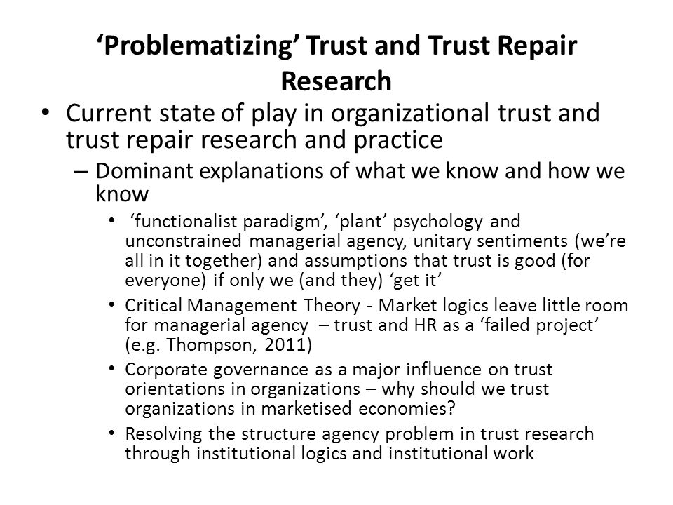 'Problematizing' Trust and Trust Repair Research Current state of play in organizational trust and trust repair research and practice – Dominant explanations of what we know and how we know 'functionalist paradigm', 'plant' psychology and unconstrained managerial agency, unitary sentiments (we're all in it together) and assumptions that trust is good (for everyone) if only we (and they) 'get it' Critical Management Theory - Market logics leave little room for managerial agency – trust and HR as a 'failed project' (e.g.