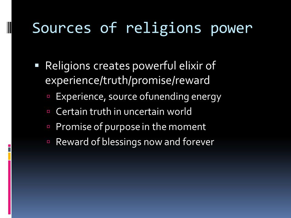 Sources of religions power  Religions creates powerful elixir of experience/truth/promise/reward  Experience, source ofunending energy  Certain truth in uncertain world  Promise of purpose in the moment  Reward of blessings now and forever