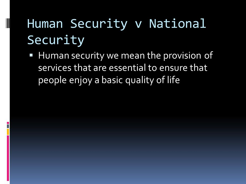 Human Security v National Security  Human security we mean the provision of services that are essential to ensure that people enjoy a basic quality of life