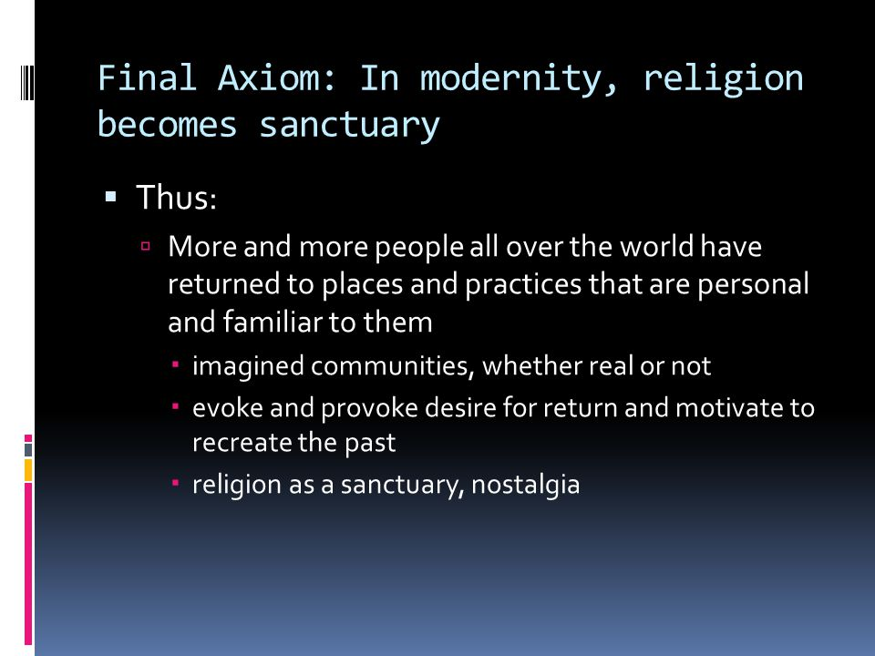 Final Axiom: In modernity, religion becomes sanctuary  Thus:  More and more people all over the world have returned to places and practices that are personal and familiar to them  imagined communities, whether real or not  evoke and provoke desire for return and motivate to recreate the past  religion as a sanctuary, nostalgia