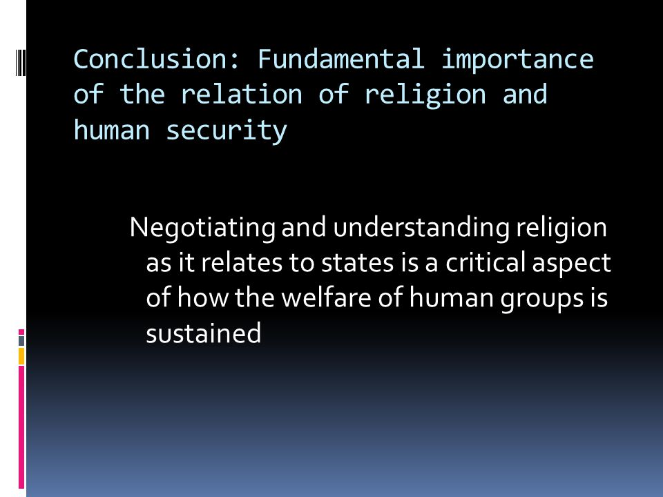 Conclusion: Fundamental importance of the relation of religion and human security Negotiating and understanding religion as it relates to states is a critical aspect of how the welfare of human groups is sustained