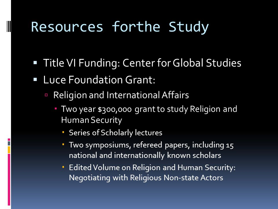 Resources forthe Study  Title VI Funding: Center for Global Studies  Luce Foundation Grant:  Religion and International Affairs  Two year $300,000 grant to study Religion and Human Security  Series of Scholarly lectures  Two symposiums, refereed papers, including 15 national and internationally known scholars  Edited Volume on Religion and Human Security: Negotiating with Religious Non-state Actors