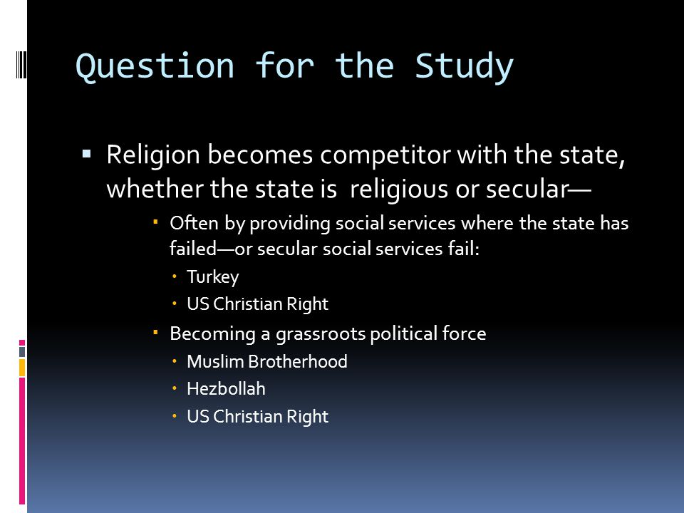 Question for the Study  Religion becomes competitor with the state, whether the state is religious or secular—  Often by providing social services where the state has failed—or secular social services fail:  Turkey  US Christian Right  Becoming a grassroots political force  Muslim Brotherhood  Hezbollah  US Christian Right