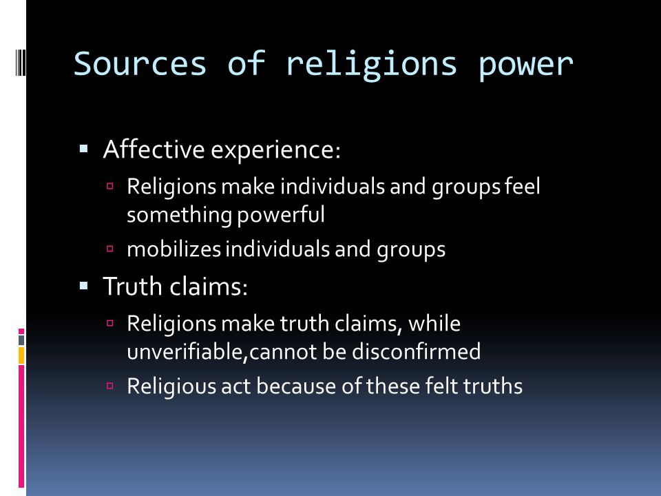 Sources of religions power  Affective experience:  Religions make individuals and groups feel something powerful  mobilizes individuals and groups  Truth claims:  Religions make truth claims, while unverifiable,cannot be disconfirmed  Religious act because of these felt truths