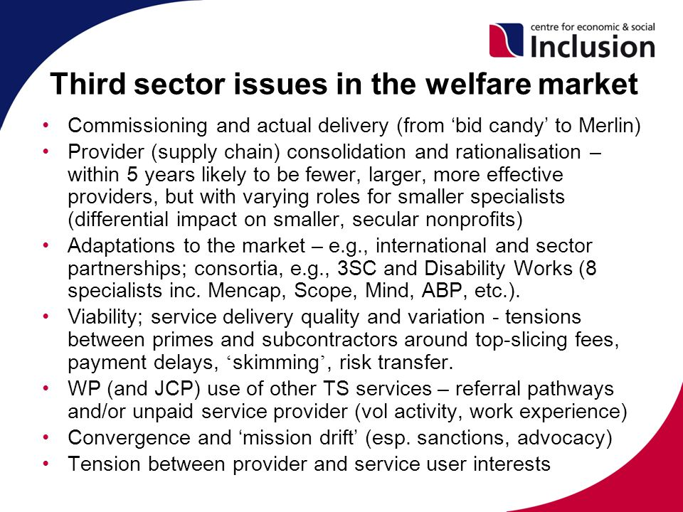 Third sector issues in the welfare market Commissioning and actual delivery (from 'bid candy' to Merlin) Provider (supply chain) consolidation and rationalisation – within 5 years likely to be fewer, larger, more effective providers, but with varying roles for smaller specialists (differential impact on smaller, secular nonprofits) Adaptations to the market – e.g., international and sector partnerships; consortia, e.g., 3SC and Disability Works (8 specialists inc.