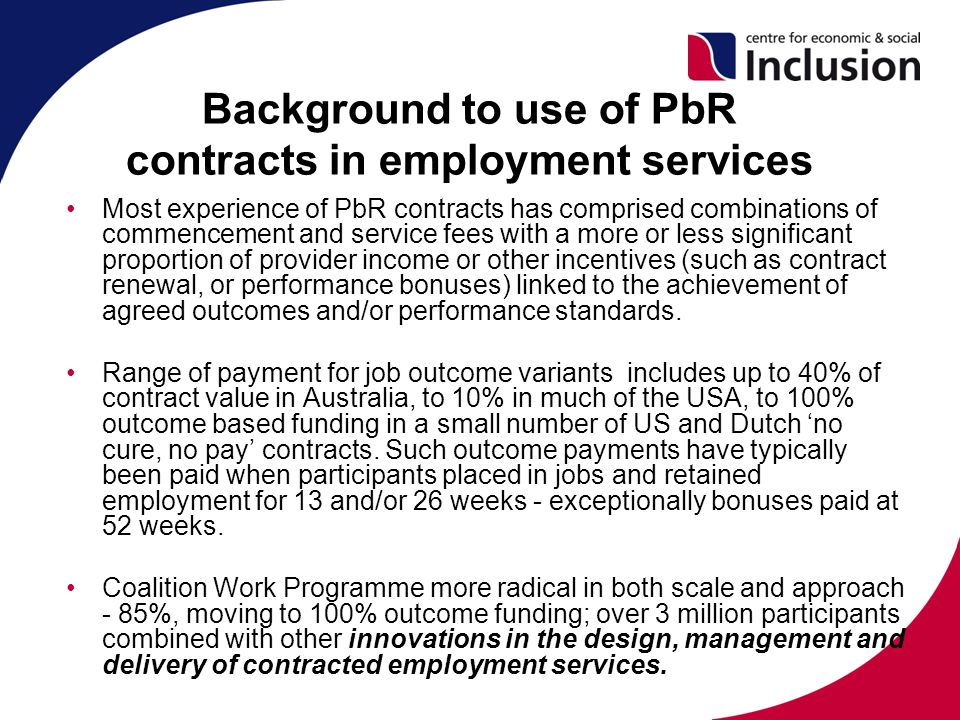 Background to use of PbR contracts in employment services Most experience of PbR contracts has comprised combinations of commencement and service fees with a more or less significant proportion of provider income or other incentives (such as contract renewal, or performance bonuses) linked to the achievement of agreed outcomes and/or performance standards.