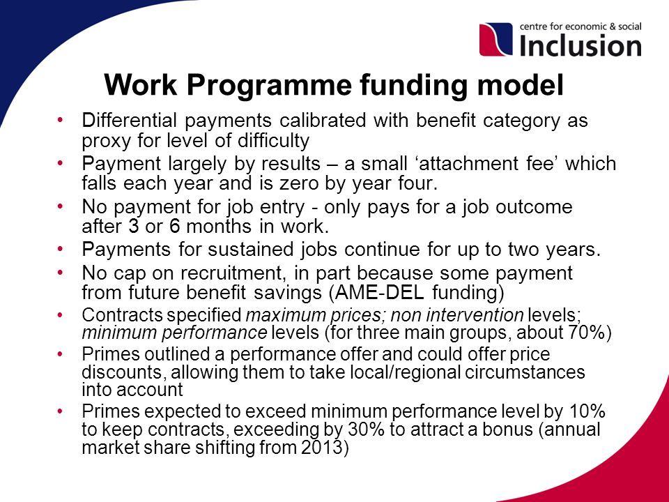 Work Programme funding model Differential payments calibrated with benefit category as proxy for level of difficulty Payment largely by results – a small 'attachment fee' which falls each year and is zero by year four.
