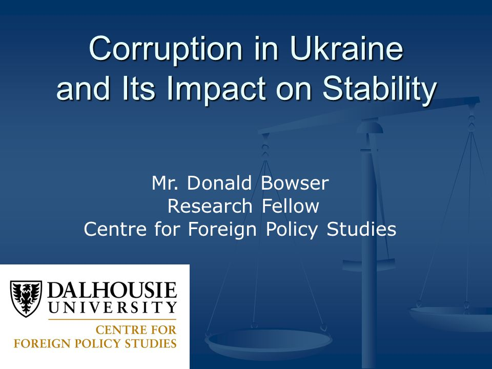 Corruption in Ukraine and Its Impact on Stability Mr. Donald Bowser Research Fellow Centre for Foreign Policy Studies