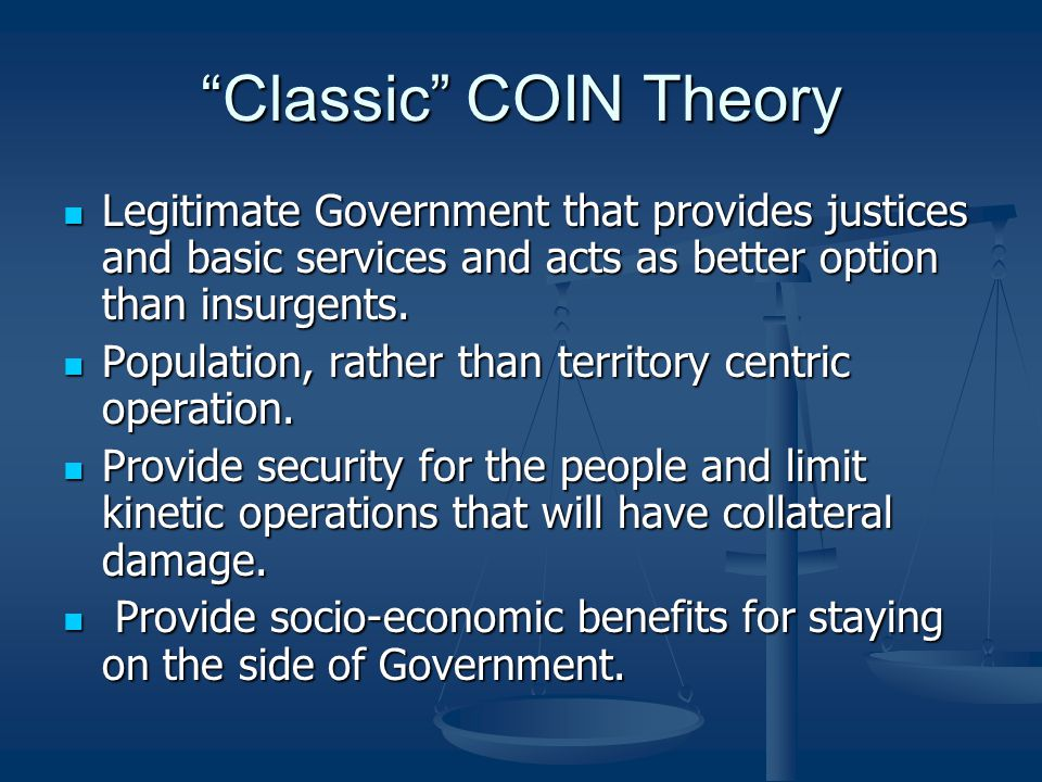 Classic COIN Theory Legitimate Government that provides justices and basic services and acts as better option than insurgents.