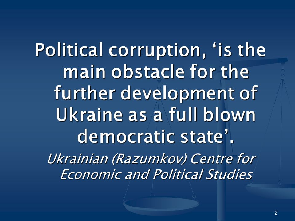 Political corruption, 'is the main obstacle for the further development of Ukraine as a full blown democratic state'. Ukrainian (Razumkov) Centre for