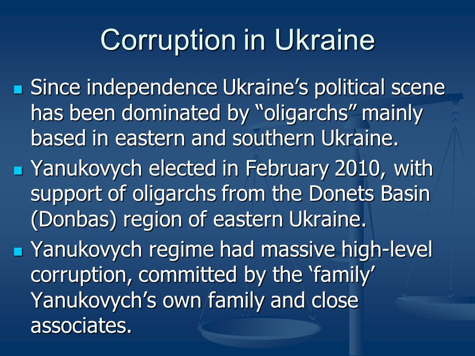Corruption in Ukraine Since independence Ukraine's political scene has been dominated by oligarchs mainly based in eastern and southern Ukraine.