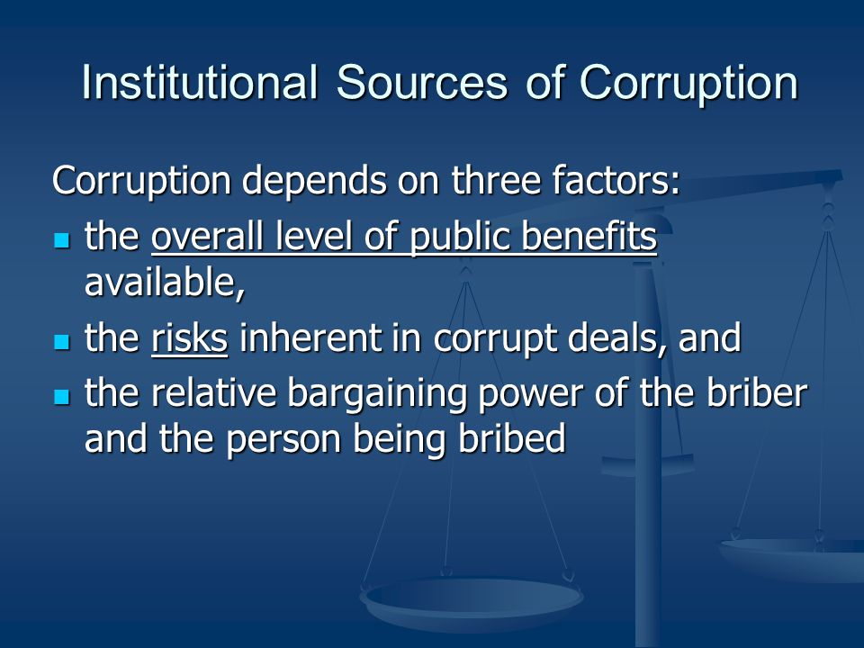 Institutional Sources of Corruption Institutional Sources of Corruption Corruption depends on three factors: the overall level of public benefits avai