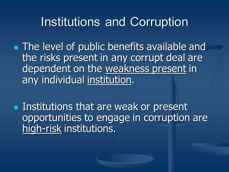Institutions and Corruption The level of public benefits available and the risks present in any corrupt deal are dependent on the weakness present in