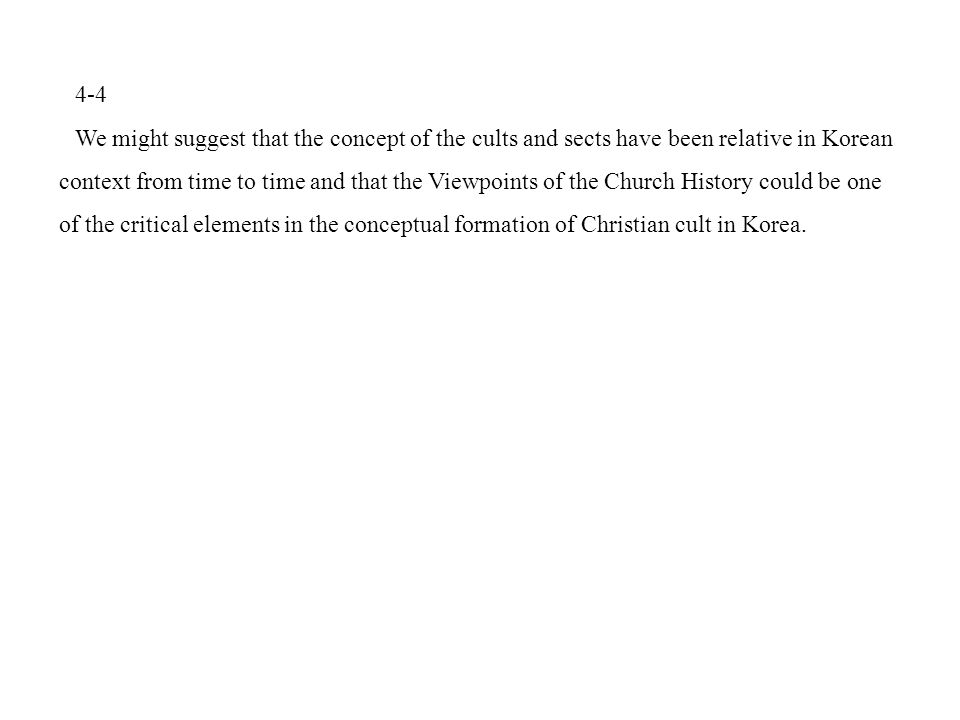 4-4 We might suggest that the concept of the cults and sects have been relative in Korean context from time to time and that the Viewpoints of the Church History could be one of the critical elements in the conceptual formation of Christian cult in Korea.