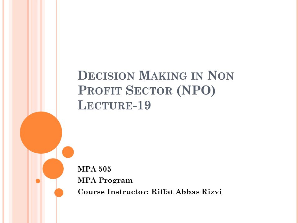 D ECISION M AKING IN N ON P ROFIT S ECTOR (NPO) L ECTURE -19 MPA 505 MPA Program Course Instructor: Riffat Abbas Rizvi