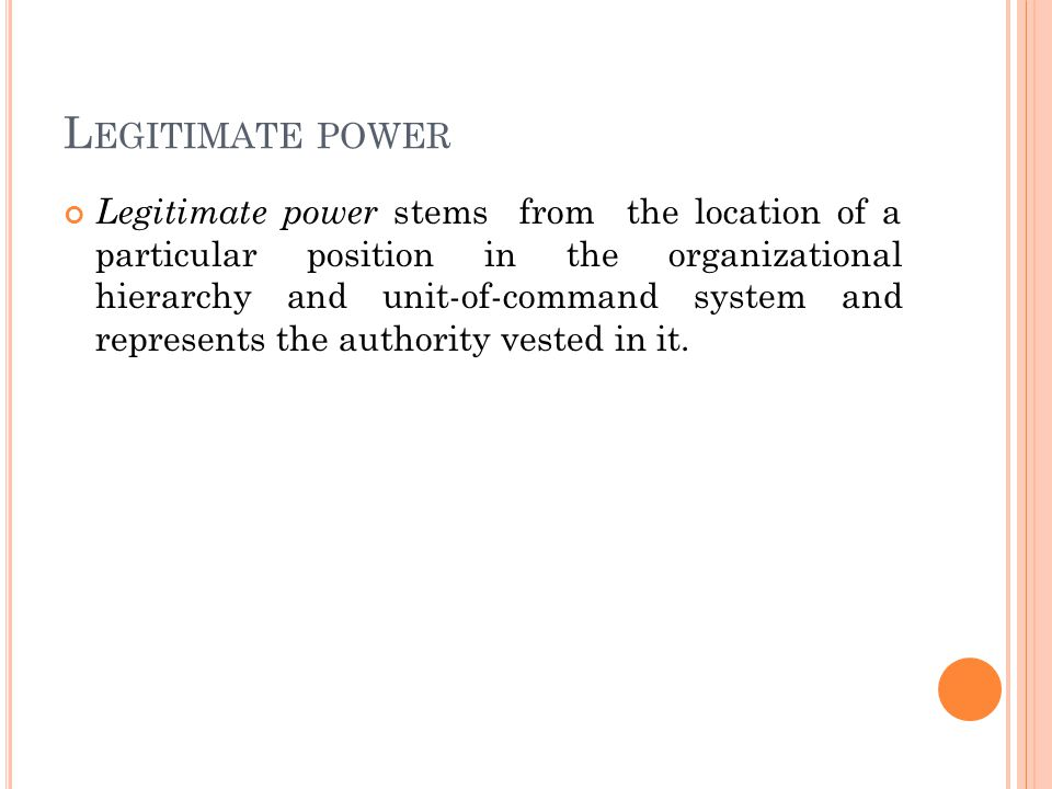 L EGITIMATE POWER Legitimate power stems from the location of a particular position in the organizational hierarchy and unit-of-command system and represents the authority vested in it.