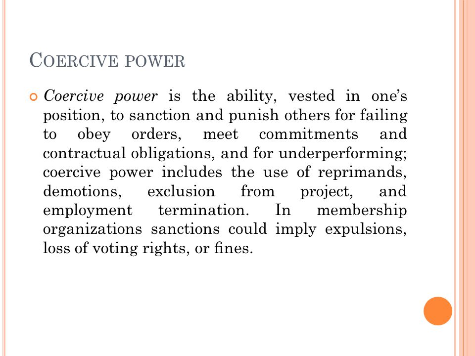 C OERCIVE POWER Coercive power is the ability, vested in one's position, to sanction and punish others for failing to obey orders, meet commitments and contractual obligations, and for underperforming; coercive power includes the use of reprimands, demotions, exclusion from project, and employment termination.