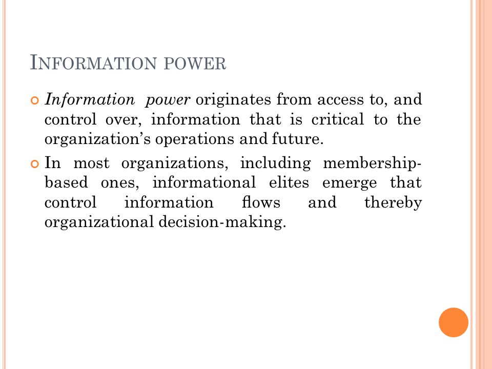I NFORMATION POWER Information power originates from access to, and control over, information that is critical to the organization's operations and future.