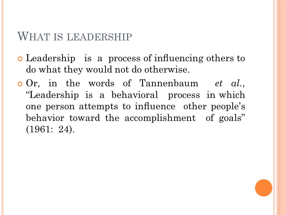 W HAT IS LEADERSHIP Leadership is a process of influencing others to do what they would not do otherwise.
