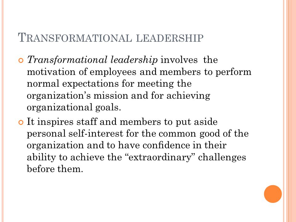 T RANSFORMATIONAL LEADERSHIP Transformational leadership involves the motivation of employees and members to perform normal expectations for meeting the organization's mission and for achieving organizational goals.