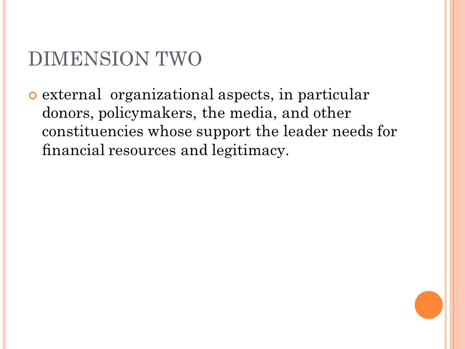 DIMENSION TWO external organizational aspects, in particular donors, policymakers, the media, and other constituencies whose support the leader needs for financial resources and legitimacy.