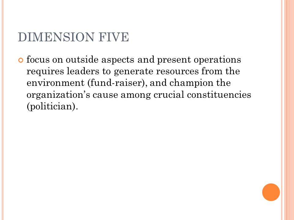 DIMENSION FIVE focus on outside aspects and present operations requires leaders to generate resources from the environment (fund-raiser), and champion the organization's cause among crucial constituencies (politician).