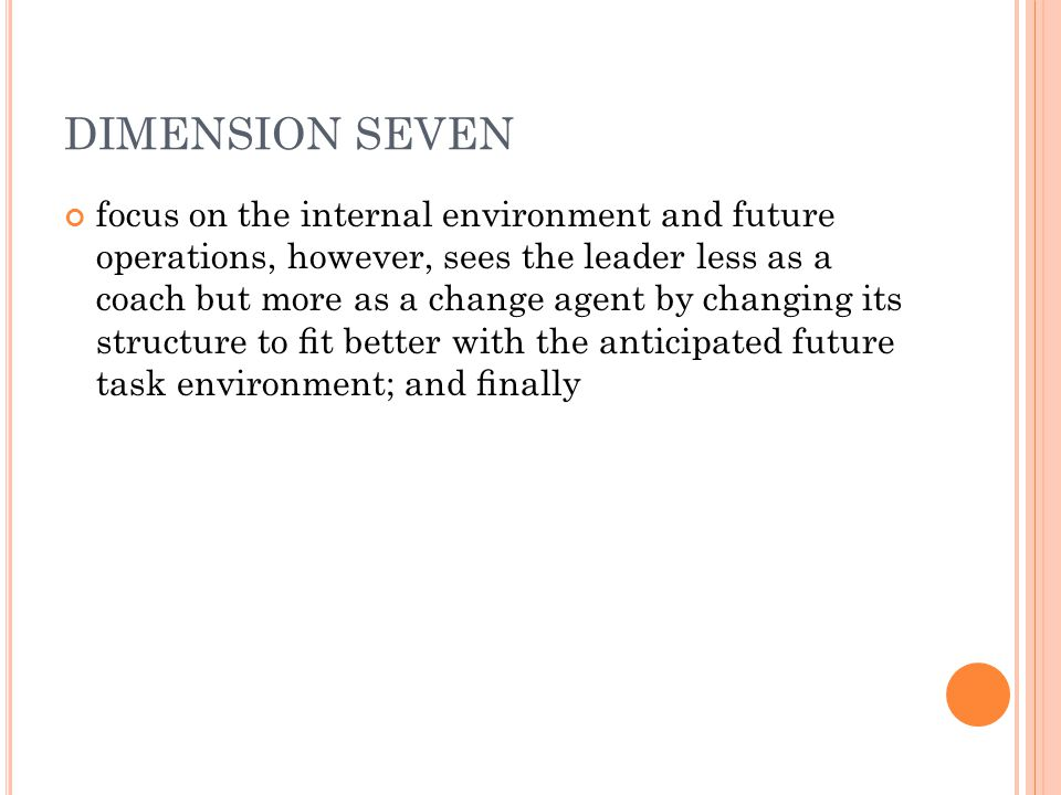 DIMENSION SEVEN focus on the internal environment and future operations, however, sees the leader less as a coach but more as a change agent by changing its structure to fit better with the anticipated future task environment; and finally