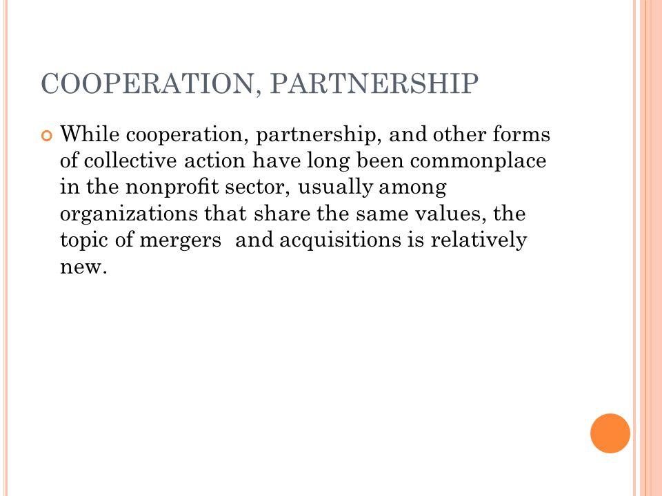 COOPERATION, PARTNERSHIP While cooperation, partnership, and other forms of collective action have long been commonplace in the nonprofit sector, usually among organizations that share the same values, the topic of mergers and acquisitions is relatively new.