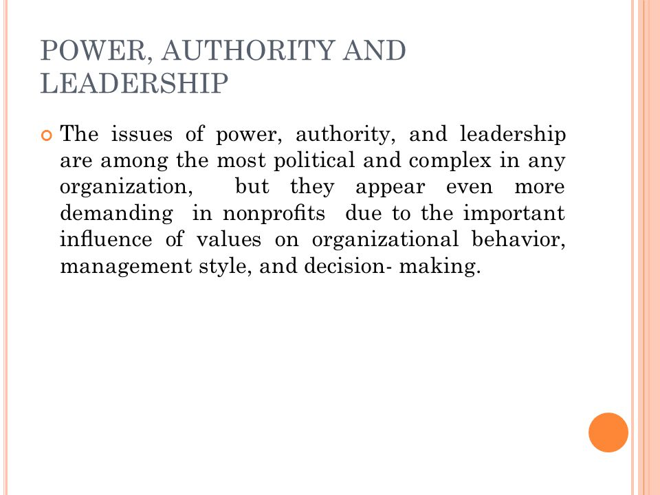 POWER, AUTHORITY AND LEADERSHIP The issues of power, authority, and leadership are among the most political and complex in any organization, but they appear even more demanding in nonprofits due to the important influence of values on organizational behavior, management style, and decision- making.