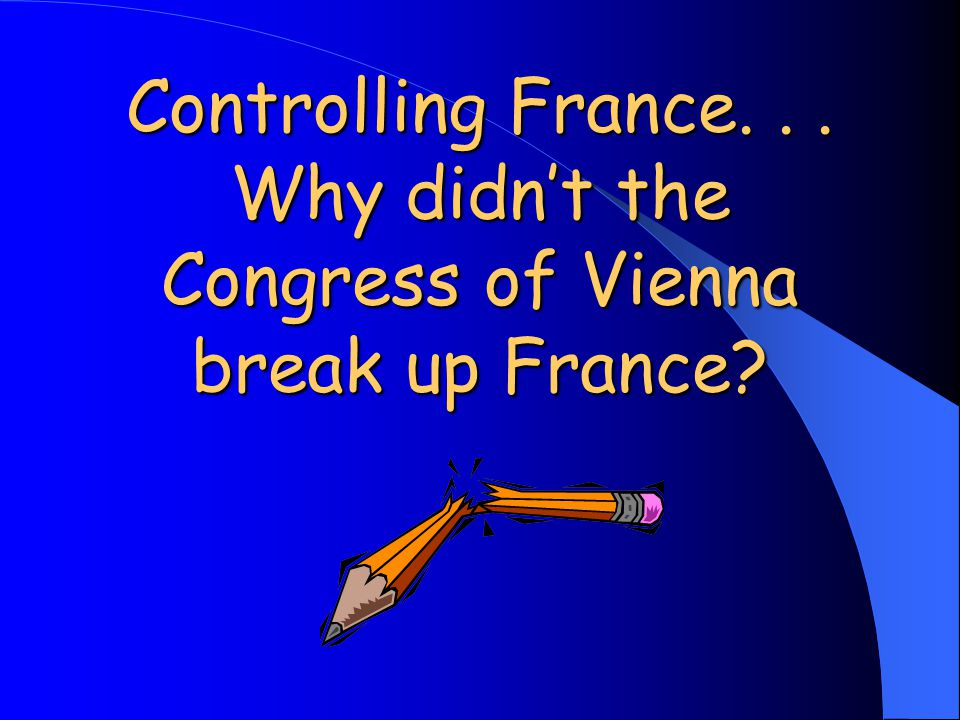 Controlling France... Why didn't the Congress of Vienna break up France?