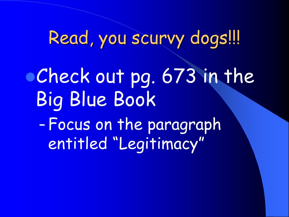 "Read, you scurvy dogs!!! Check out pg. 673 in the Big Blue Book – Focus on the paragraph entitled ""Legitimacy"""