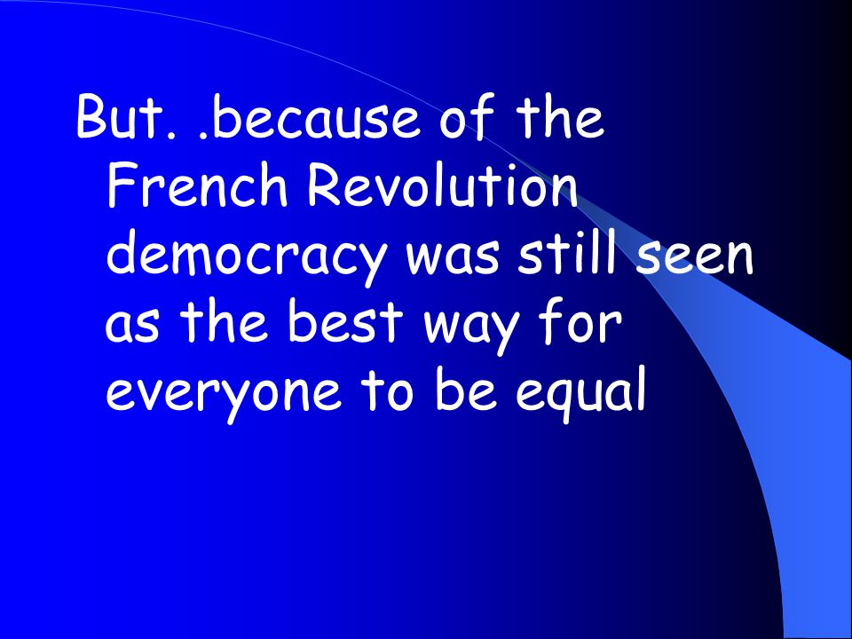But..because of the French Revolution democracy was still seen as the best way for everyone to be equal