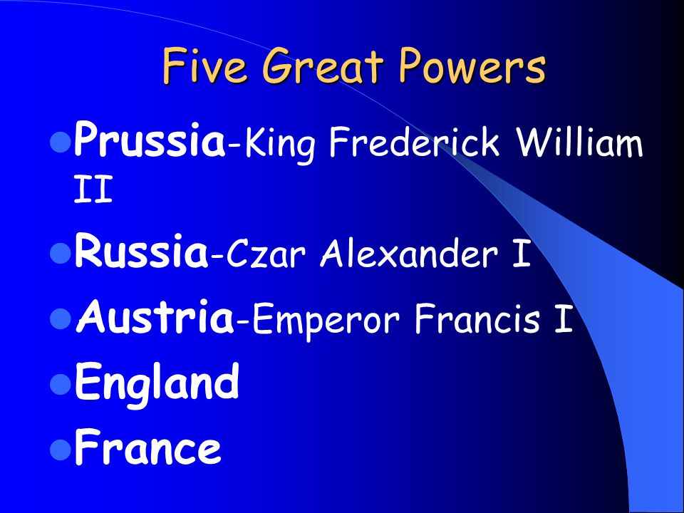 Five Great Powers Prussia -King Frederick William II Russia -Czar Alexander I Austria -Emperor Francis I England France